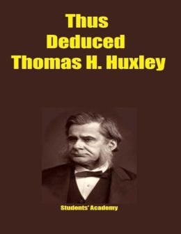 Thus Deduced Thomas H. Huxley
