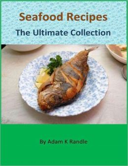 Seafood Recipes - The Ultimate Collection