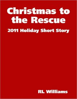 Christmas to the Rescue - 2011 Holiday Short Story