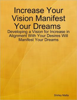 Increase Your Vision Manifest Your Dreams : Developing a Vision for Increase in Alignment With Your Desires Will Manifest Your Dreams