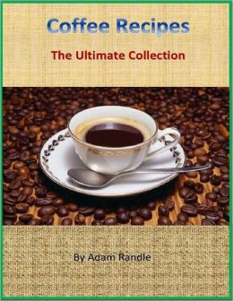 Coffee Recipes: The Ultimate Collection