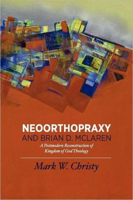 Neoorthopraxy and Brian D. McLaren: A Postmodern Reconstruction of Kingdom of God Theology