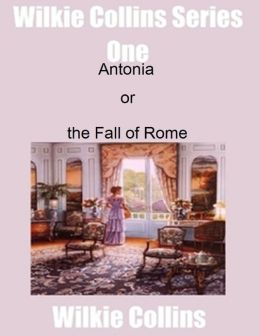 Wilkie Collins Series One: Antonina or the Fall of Rome