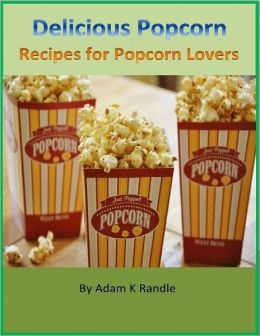 Delicious Popcorn: Recipes for Popcorn Lovers