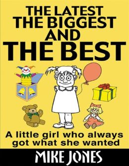 The Latest, the Biggest and the Best: A Little Girl Who Always Got What She Wanted