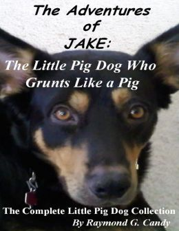 The Adventures of Jake: The Little Pig Dog Who Grunts Like a Pig (The Complete Little Pig Dog Collection)