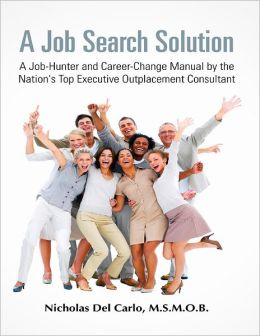 A Job Search Solution: A Job-Hunter and Career-Change Manual by the Nation's Top Executive Outplacement Consultant