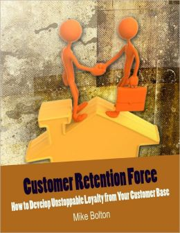 Customer Retention Force - How to Develop Unstoppable Loyalty from Your Customer Base