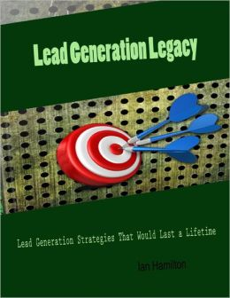 Lead Generation Legacy - Lead Generation Strategies That Would Last a Lifetime