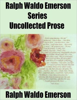 Ralph Waldo Emerson Series: Uncollected Prose