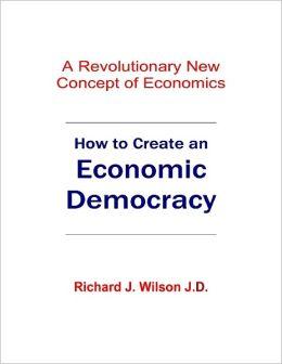 How to Create an Economic Democracy: A Revolutionary New Concept of Economics