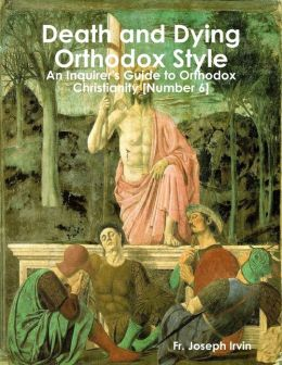 Death and Dying Orthodox Style: An Inquirer's Guide to Orthodox Christianity [Number 6]