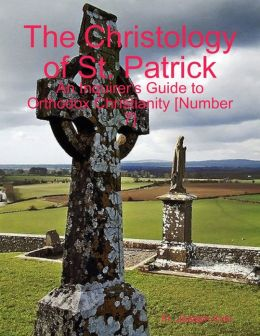 The Christology of St. Patrick: An Inquirer's Guide to Orthodox Christianity [Number 7]