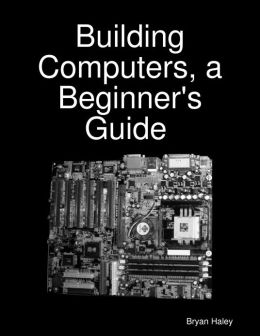 Building Computers, a Beginner's Guide [eBook]