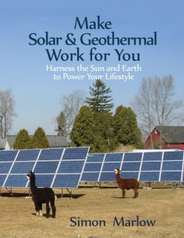 Make Solar & Geothermal Work for You: Harness the Sun and Earth to Power Your Lifestyle