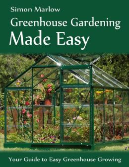 Greenhouse Gardening Made Easy: Your Guide to Greenhouse Growing Easy Growing Techniques