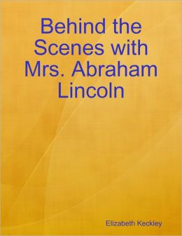 Behind the Scenes with Mrs. Abraham Lincoln