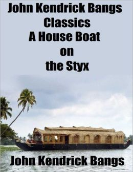 John Kendrick Bangs Classics: A House Boat on the Styx