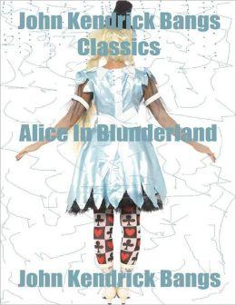 John Kendrick Bangs Classics: Alice In Blunderland