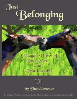 Just Belonging: A Pagan View of Love, Sex, and Relationships