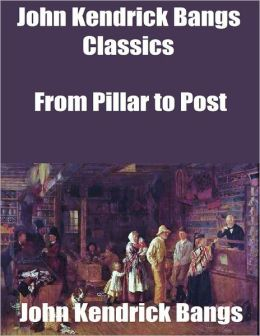 John Kendrick Bangs Classics: From Pillar to Post