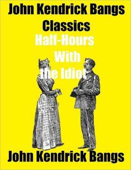 John Kendrick Bangs Classics: Half-Hours With the Idiot