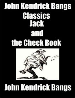 John Kendrick Bangs Classics: Jack and the Check Book