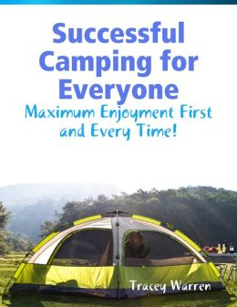 Successful Camping for Everyone - Maximum Enjoyment First and Every Time!
