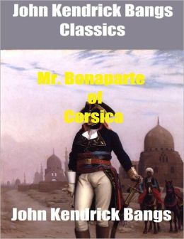 John Kendrick Bangs Classics: Mr. Bonaparte of Corsica