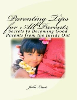 Parenting Tips for All Parents: Secrets to Becoming Good Parents from the Inside Out