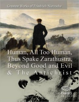 Greatest Works of Friedrich Nietzsche: Human, All Too Human, Thus Spake Zarathustra, Beyond Good and Evil & the Antichrist