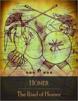 The Iliad: An Epic Poem About the Trojan War, the Ten-Year Siege of the City of Troy (Ilium) by a Coalition of Greek States - Battles and Events During the Weeks of a Quarrel Between King Agamemnon and the Warrior Achilles (Beloved Books Edition)
