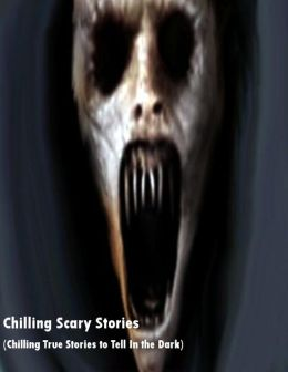Chilling Scary Stories (Chilling True Stories to Tell In the Dark)
