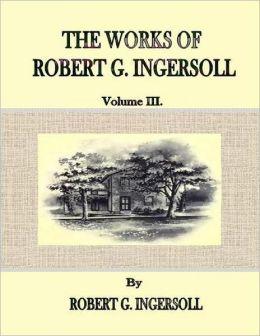 The Works of Robert G. Ingersoll: Volume III