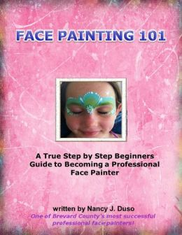 Face Painting 101 - A True Step by Step Beginners Guide to Becoming a Professional Face Painter
