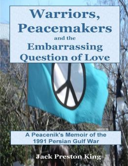 Warriors, Peacemakers and the Embarrassing Question of Love: A Peacenik's Memoir of the 1991 Gulf War