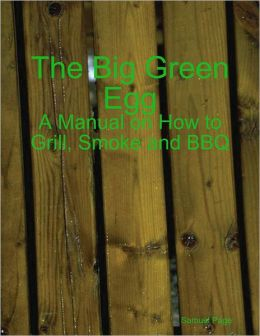 The Big Green Egg - A Manual on How to Grill, Smoke and BBQ