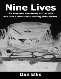 Nine Lives - The Personal Testimony of Dan Ellis and God's Miraculous Healing from Death