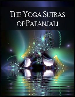 The Yoga Sutras of Patanjali: The Book of the Spiritual Man - 196 Indian Sutras (Aphorisms) That Constitute the Foundational Text of Raja Yoga