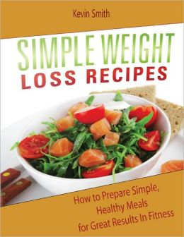 Simple Weight Loss Recipes: How to Prepare Simple, Healthy Meals for Great Results In Fitness