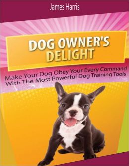 Dog Owner's Delight: Make Your Dog Obey Your Every Command With the Most Powerful Dog Training Tools