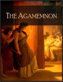 The Agamemnon: The Play About Agamemnon - King of Argos, from the Trojan War - His Wife Clytemnestra, Their Daughter Iphigenia, Sacrifice, Murder and More ...