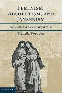 Feminism, Absolutism, and Jansenism: Louis XIV and the Port-Royal Nuns