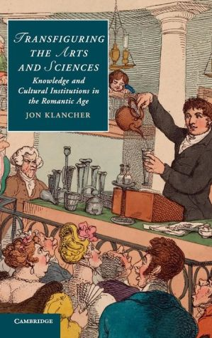 Transfiguring the Arts and Sciences: Knowledge and Cultural Institutions in the Romantic Age