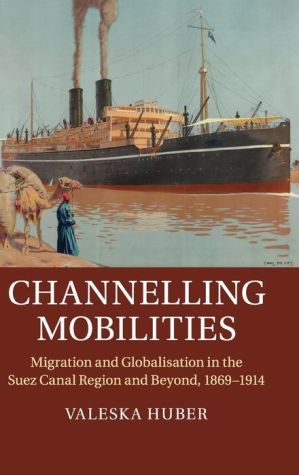 Channelling Mobilities: Migration and Globalisation in the Suez Canal Region and Beyond, 1869?1914