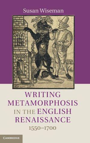 Writing Metamorphosis in the English Renaissance: 1550-1700