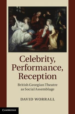 Celebrity, Performance, Reception: British Georgian Theatre as Social Assemblage