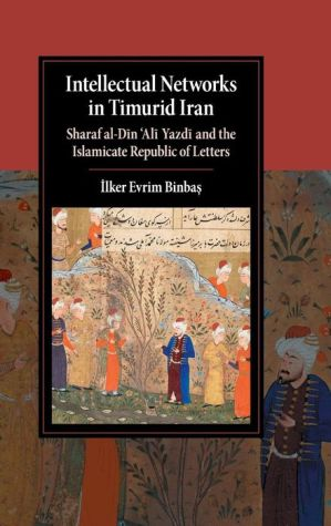 Intellectual Networks in Timurid Iran: Sharaf al-Din 'Ali Yazdi and the Islamicate Republic of Letters