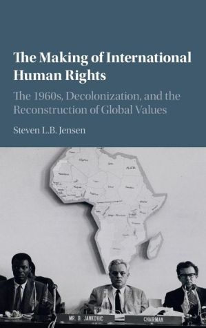 The Making of International Human Rights: The 1960s, Decolonization, and the Reconstruction of Global Values