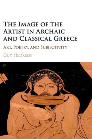 The Image of the Artist in Archaic and Classical Greece: Art, Poetry, and Subjectivity